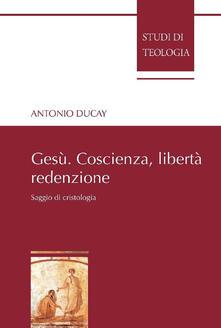 Gesù. Coscienza, libertà, redenzione. Saggio di cristologia - Antonio Ducay - copertina