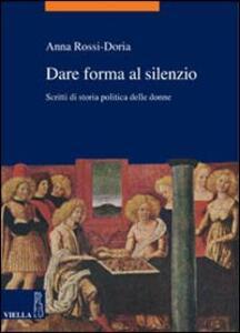 Dare forma al silenzio. Scritti di storia politica delle donne - Anna Rossi Doria - copertina
