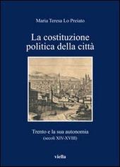 La Costituzione politica della citta. Trento e la sua autonomia (secoli XIV-XVIII)
