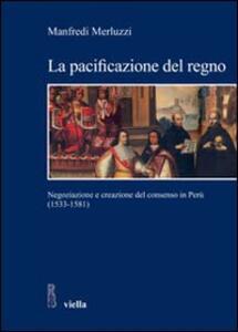 La pacificazione del regno. Negoziazione e creazione del consenso in Perù (1533-1581)