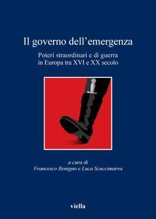 Il governo dell'emergenza. Poteri straordinari e di guerra in Europa tra XVI e XX secolo - Francesco Benigno,Luca Scuccimarra - ebook