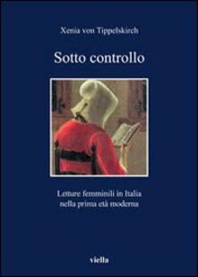 Sotto controllo. Letture femminili in Italia nella prima età moderna - Xenia von Tippelskirch - copertina