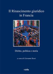 Il rinascimento giuridico in Francia. Diritto, politica e storia. - Giovanni Rossi - ebook