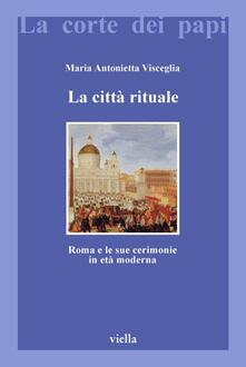 La città rituale. Roma e le sue cerimonie in età moderna. - Maria Antonietta Visceglia - ebook