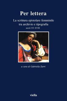 Per lettera. La scrittura epistolare femminile tra archivio e tipografia, secoli XV-XVII - G. Zarri - ebook