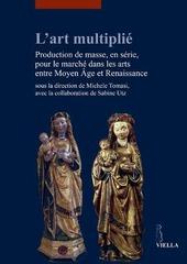 L' art multipli . Production de masse, en s rie, pour le march  dans les arts entre Moyen Age et Renaissance