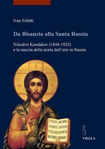 Da Bisanzio alla Santa Russia. Nikodim Kondakov (1844-1925) e la nascita della storia dell'arte in Russia
