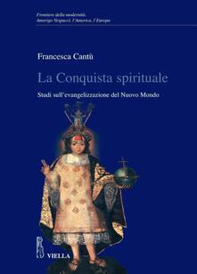 La conquista spirituale. Studi sull'evangelizzazione del Nuovo Mondo - Francesca Cantù - ebook