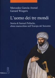 L' uomo dei tre mondi. Storia di Samuel Pallache, ebreo marocchino nell'Europa del Seicento