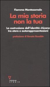 La mia storia non la tua. La costruzione dell'identità chicana tra etero e autorappresentazioni - Fiamma Montezemolo - copertina