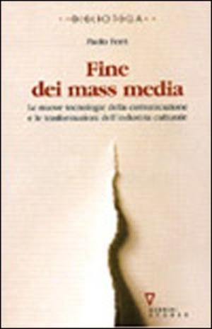 Fine dei mass media. Le nuove tecnologie della comunicazione e le trasformazioni dell'industria culturale