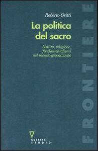 La politica del sacro. Laicità, religione, fondamentalismi nel mondo globalizzato