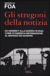 Foto Cover di Gli stregoni della notizia. Da Kennedy alla guerra in Iraq. Come si fabbrica informazione al servizio dei governi, Libro di Marcello Foa, edito da Guerini e Associati