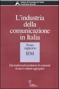 L' industria della comunicazione in Italia. 9° rapporto IEM. Dai tradizionali produttori di contenuti ai nuovi content aggregator