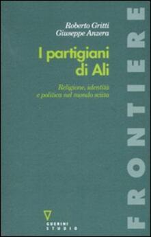 I partigiani di Alì. Religione, identità e politica nel mondo sciita - Roberto Gritti,Giuseppe Anzera - copertina