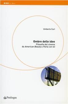 Ombre delle idee. Filosofia del cinema fra «American beauty» e «Parla con lei» - Umberto Curi - copertina