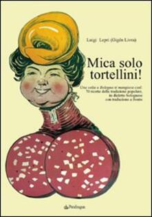 Mica solo tortellini! Una volta a Bologna si mangiava così. 70 ricette della tradizione popolare. Testo bolognese a fronte.pdf