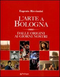 Libro L' arte a Bologna. Dalle origini ai giorni nostri Eugenio Riccomini
