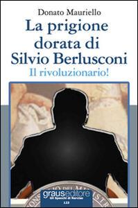 La prigione dorata di Silvio Berlusconi. Il rivoluzionario!