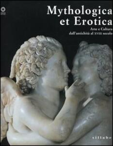 Mythologica et erotica. Arte e cultura dall'antichità al XVIII secolo. Catalogo della mostra (Firenze, 2 ottobre 2005-15 maggio 2006)