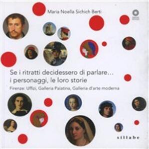 Se i ritratti decidessero di parlare... I personaggi, le loro storie. Firenze: Uffizi, Galleria Palatina, Galleria d'arte moderna