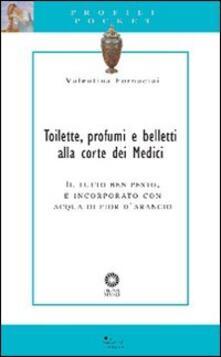 Toilette, profumi e belletti alla corte dei Medici. Il tutto ben pesto, e incorporato con acqua di fior darancio.pdf