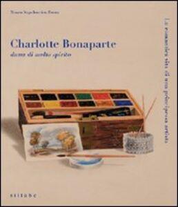 Libro Charlotte Bonaparte dama di molto spirito. La romantica vita di una principessa artista. Catalogo della mostra
