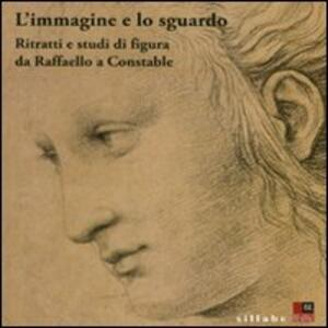 L' immagine e lo sguardo. Ritratti e studi di figura da Raffaello a Constable. Catalogo della mostra (Firenze, 3 ottobre 2011-31 gennaio 2012)