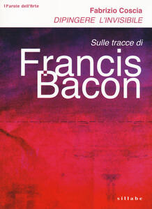 Dipingere l'invisibile. Sulle tracce di Francis Bacon - Fabrizio Coscia - copertina