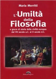 L' umiltà della filosofia. La storia della filosofia dal VII secolo a. C. al II secolo d. C.