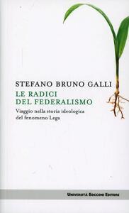 Le radici del federalismo. Viaggio nella storia ideologica del fenomeno Lega - Stefano Bruno Galli - copertina