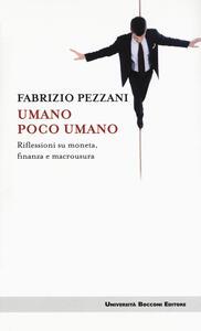 Libro Umano poco umano. Riflessioni su moneta, finanza e macrousura Fabrizio Pezzani