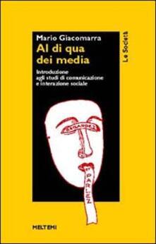 Al di qua dei media. Introduzione agli studi di comunicazione e interazione sociale - Mario Gandolfo Giacomarra - copertina