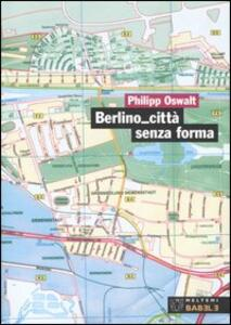Berlino città senza forma. Strategie per un'altra architettura
