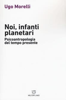 Noi, infanti planetari. Psicoantropologia del tempo presente - Ugo Morelli - copertina