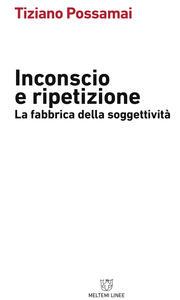 Inconscio e ripetizione. La fabbrica della soggettività - Tiziano Possamai - copertina