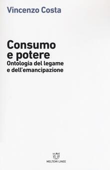 Consumo e potere. Ontologia del legame e dell'emancipazione - Vincenzo Costa - copertina