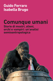 Comunque umani. Storie di mostri, alieni, orchi e vampiri: un'analisi semioantropologica - Isabella Brugo,Guido Ferraro - ebook