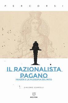 Il razionalista pagano. Frazer e la filosofia del mito - Giacomo Scarpelli - copertina
