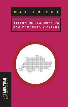 Attenzione: la Svizzera. Una proposta di azione - Mattia Mantovani,Max Frisch - ebook