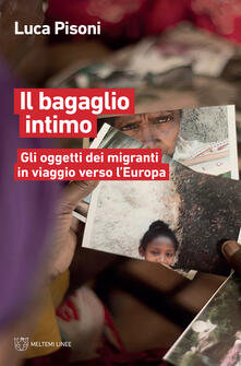 Il bagaglio intimo. Gli oggetti dei migranti in viaggio verso l'Europa - Luca Pisoni - ebook