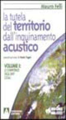 La tutela del territorio dall'inquinamento acustico. Vol. 1: Le competenze degli enti locali. - Mauro Felli - copertina