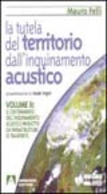 La tutela del territorio dall'inquinamento acustico. Vol. 2: Il contenimento dell'Inquinamento acustico prodotto da infrastrutture di trasporto. - Mauro Felli - copertina
