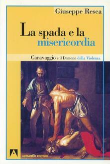 La spada e la misericordia. Caravaggio e il demone della violenza - Giuseppe Resca - copertina