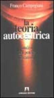 La teoria autocentrica. Analisi del potere creativo - Franco Campegiani - copertina