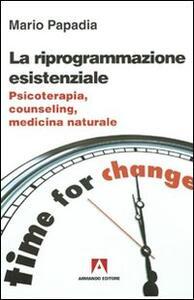 La riprogrammazione esistenziale. Psicoterapia, counseling, medicina naturale