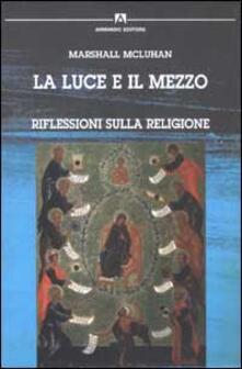 La luce e il mezzo. Riflessioni sulla religione - Marshall McLuhan - copertina
