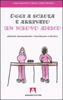 Oggi a scuola è arrivato un nuovo amico. Adozione internazionale e inserimento scolastico - Anna Guerrieri,M. Linda Odorisio - copertina