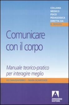 Comunicare con il corpo. Manuale teorico-pratico per interagire meglio - Ice Mazzaferro,Silvia Scartozzi - copertina