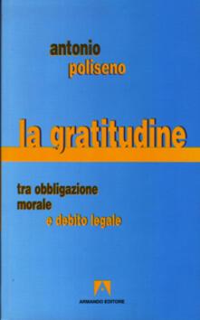 La gratitudine. Tra obbligazione morale e debito legale - Antonio Poliseno - copertina